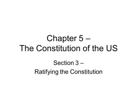 Chapter 5 – The Constitution of the US Section 3 – Ratifying the Constitution.