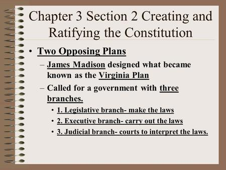 Chapter 3 Section 2 Creating and Ratifying the Constitution Two Opposing Plans –James Madison designed what became known as the Virginia Plan –Called.