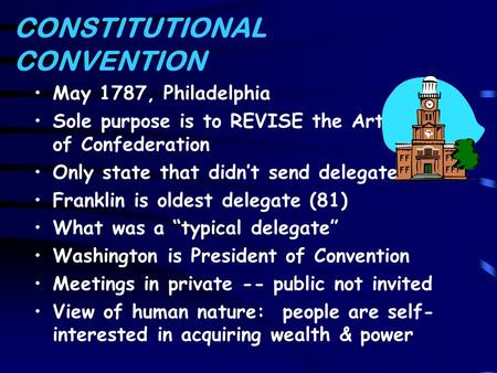 CONSTITUTIONAL CONVENTION May 1787, Philadelphia Sole purpose is to REVISE the Articles of Confederation Only state that didn't send delegates? Franklin.