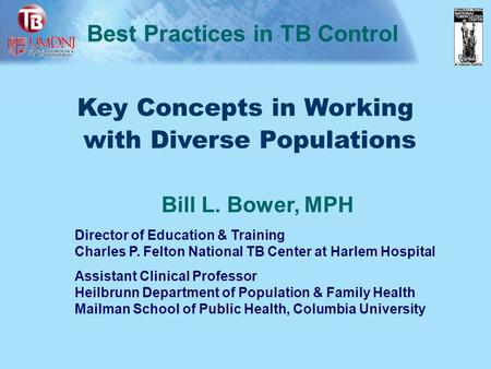 Key Concepts in Working with Diverse Populations Best Practices in TB Control Bill L. Bower, MPH Director of Education & Training Charles P. Felton National.