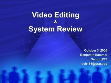 Video Editing & System Review October 5, 2006 Benjamin Hammel Senior, IST October 5, 2006 Benjamin Hammel Senior, IST