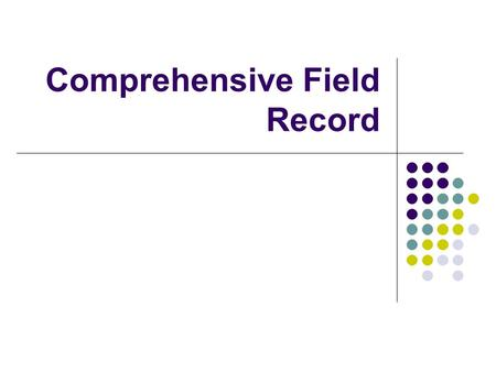 Comprehensive Field Record. Introduction to the Training ● The slides will first show a picture of the section of the template that will be discussed.