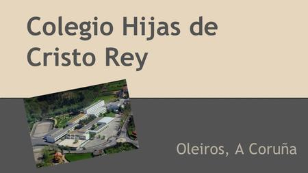 Colegio Hijas de Cristo Rey Oleiros, A Coruña. Our School This school´s got all the grades, since you begin the school until you go to the university,
