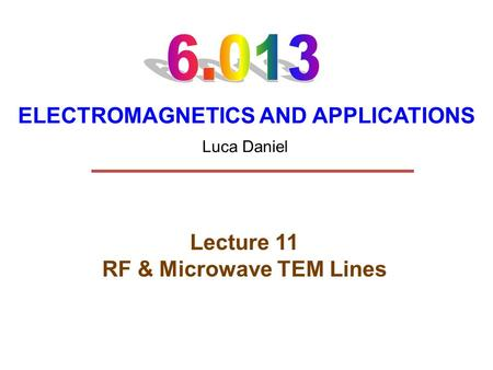 ELECTROMAGNETICS AND APPLICATIONS Lecture 11 RF & Microwave TEM Lines Luca Daniel.