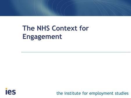 The institute for employment studies The NHS Context for Engagement.