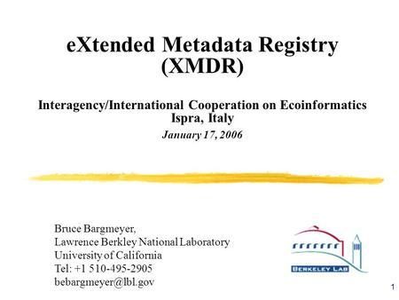 1 eXtended Metadata Registry (XMDR) Interagency/International Cooperation on Ecoinformatics Ispra, Italy January 17, 2006 Bruce Bargmeyer, Lawrence Berkley.