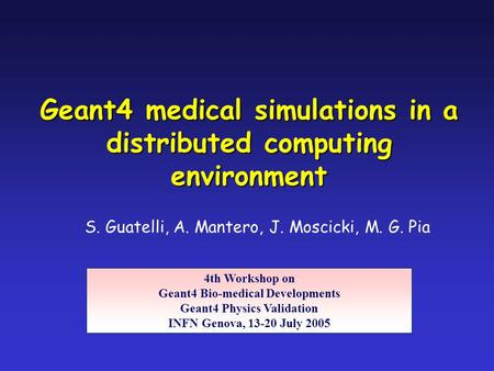 S. Guatelli, A. Mantero, J. Moscicki, M. G. Pia Geant4 medical simulations in a distributed computing environment 4th Workshop on Geant4 Bio-medical Developments.