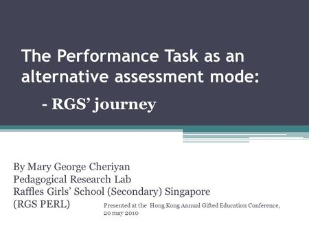 The Performance Task as an alternative assessment mode: By Mary George Cheriyan Pedagogical Research Lab Raffles Girls' School (Secondary) Singapore (RGS.