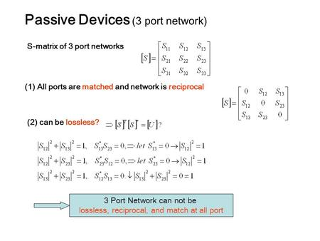 Passive Devices (3 port network) S-matrix of 3 port networks (1) All ports are matched and network is reciprocal (2) can be lossless? 3 Port Network can.