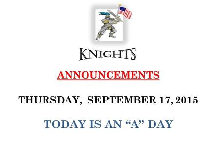"ANNOUNCEMENTS ANNOUNCEMENTS THURSDAY, SEPTEMBER 17, 2015 TODAY IS AN ""A"" DAY."