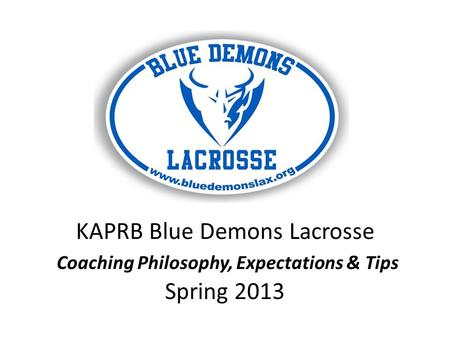 KAPRB Blue Demons Lacrosse Coaching Philosophy, Expectations & Tips Spring 2013.