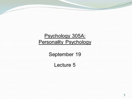 1 Psychology 305A: Personality Psychology September 19 Lecture 5.