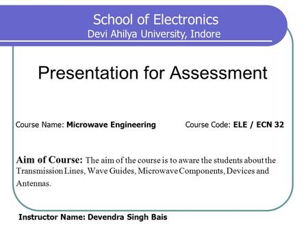 Presentation for Assessment Aim of Course: The aim of the course is to aware the students about the Transmission Lines, Wave Guides, Microwave Components,