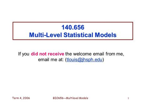 Term 4, 2006BIO656--Multilevel Models1 140.656 Multi-Level Statistical Models If you did not receive the welcome  from me,  me at: