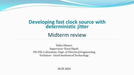 Developing fast clock source with deterministic jitter Midterm review Yulia Okunev Supervisor -Yossi Hipsh HS-DSL Laboratory, Dept. of Electrical Engineering.