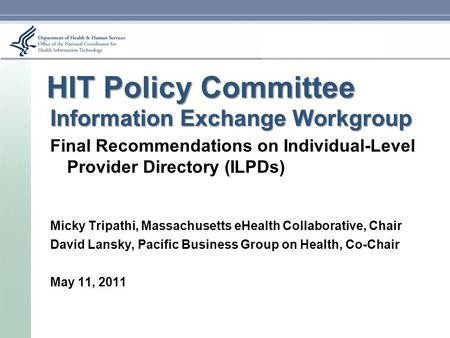 Information Exchange Workgroup Final Recommendations on Individual-Level Provider Directory (ILPDs) Micky Tripathi, Massachusetts eHealth Collaborative,
