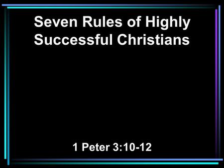 Seven Rules of Highly Successful Christians 1 Peter 3:10-12.