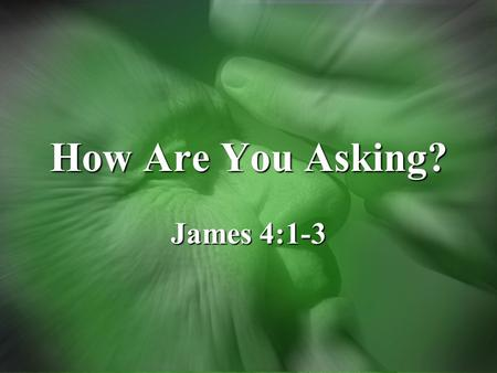 How Are You Asking? James 4:1-3. Asking Evaluate how you ask things of GodEvaluate how you ask things of God –From God's perspective –What kind of relationship.