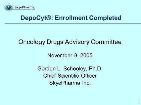 1 DepoCyt®: Enrollment Completed Oncology Drugs Advisory Committee November 8, 2005 Gordon L. Schooley, Ph.D. Chief Scientific Officer SkyePharma Inc.