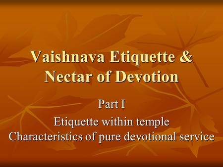 Vaishnava Etiquette & Nectar of Devotion Part I Etiquette within temple Characteristics of pure devotional service.