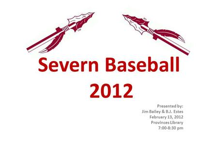 Severn Baseball 2012 Presented by: Jim Bailey & B.J. Estes February 13, 2012 Provinces Library 7:00-8:30 pm.
