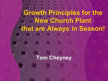 Growth Principles for the New Church Plant that are Always in Season! Tom Cheyney.