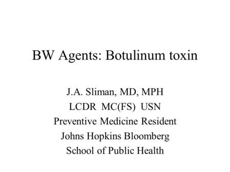 BW Agents: Botulinum toxin J.A. Sliman, MD, MPH LCDR MC(FS) USN Preventive Medicine Resident Johns Hopkins Bloomberg School of Public Health.