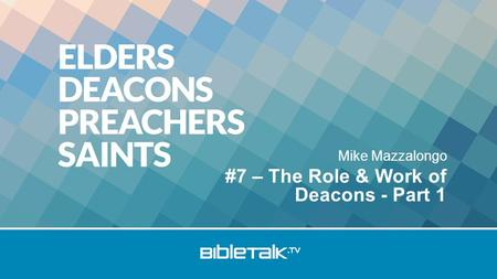 Mike Mazzalongo #7 – The Role & Work of Deacons - Part 1.