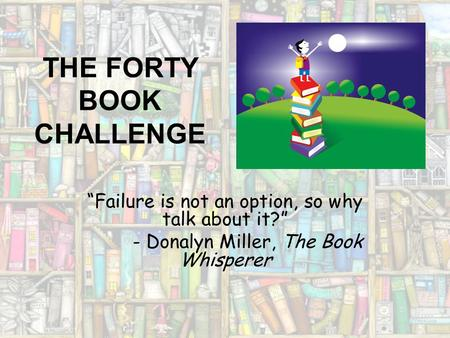 "THE FORTY BOOK CHALLENGE ""Failure is not an option, so why talk about it?"" - Donalyn Miller, The Book Whisperer."