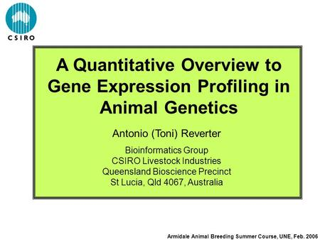 A Quantitative Overview to Gene Expression Profiling in Animal Genetics Antonio (Toni) Reverter Bioinformatics Group CSIRO Livestock Industries Queensland.