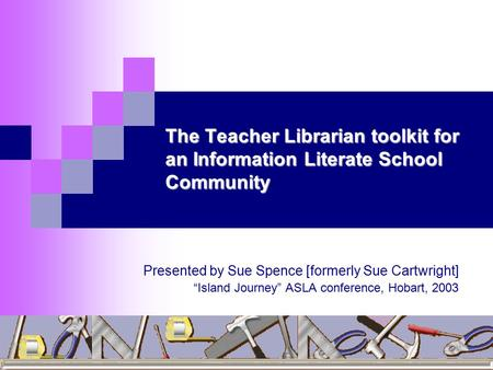 "The Teacher Librarian toolkit for an Information Literate School Community Presented by Sue Spence [formerly Sue Cartwright] ""Island Journey"" ASLA conference,"