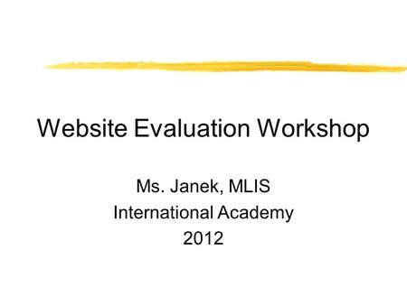 Website Evaluation Workshop Ms. Janek, MLIS International Academy 2012.