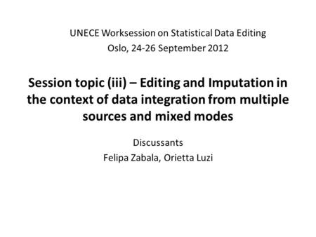 Session topic (iii) – Editing and Imputation in the context of data integration from multiple sources and mixed modes Discussants Felipa Zabala, Orietta.