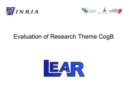 Evaluation of Research Theme CogB. Objectives LEAR: LEArning and Recognition in vision Visual recognition and scene understanding –Particular objects.