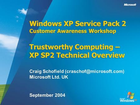 Windows XP Service Pack 2 Customer Awareness Workshop Trustworthy Computing – XP SP2 Technical Overview Craig Schofield Microsoft.