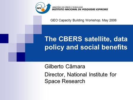 The CBERS satellite, data policy and social benefits Gilberto Câmara Director, National Institute for Space Research GEO Capacity Building Workshop, May.