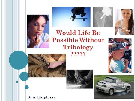 Would Life Be Possible Without Tribology ????? Dr A. Karpinska 1.