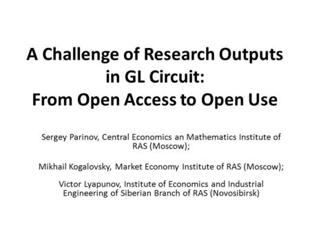 A Challenge of Research Outputs in GL Circuit: From Open Access to Open Use Sergey Parinov, Central Economics an Mathematics Institute of RAS (Moscow);