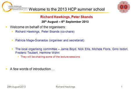 28th August 2013 1Richard Hawkings Richard Hawkings, Peter Skands Welcome to the 2013 HCP summer school 28 th August – 6 th September 2013  Welcome on.