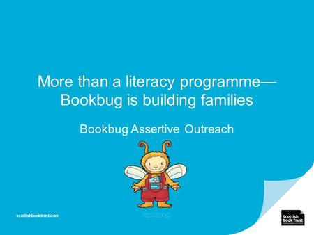 More than a literacy programme— Bookbug is building families Bookbug Assertive Outreach scottishbooktrust.com.