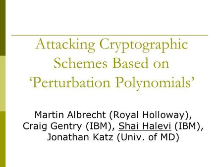 Attacking Cryptographic Schemes Based on 'Perturbation Polynomials' Martin Albrecht (Royal Holloway), Craig Gentry (IBM), Shai Halevi (IBM), Jonathan Katz.