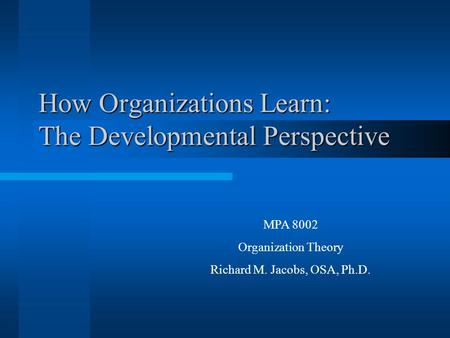 How Organizations Learn: The Developmental Perspective MPA 8002 Organization Theory Richard M. Jacobs, OSA, Ph.D.