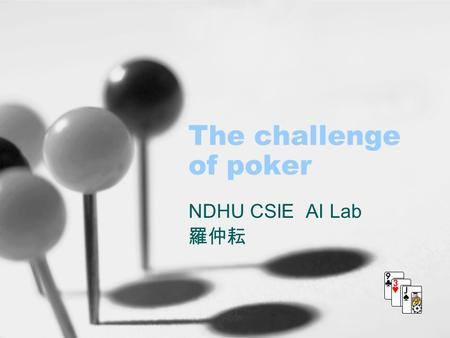 The challenge of poker NDHU CSIE AI Lab 羅仲耘. 2004/11/04the challenge of poker2 Outline Introduction Texas Hold'em rules Poki's architecture Betting Strategy.