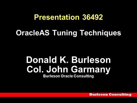 Presentation 36492 OracleAS Tuning Techniques Donald K. Burleson Col. John Garmany Burleson Oracle Consulting.