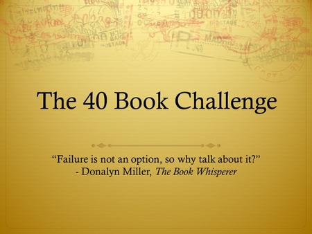 "The 40 Book Challenge ""Failure is not an option, so why talk about it?"" - Donalyn Miller, The Book Whisperer."