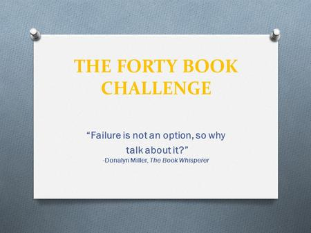"THE FORTY BOOK CHALLENGE ""Failure is not an option, so why talk about it?"" -Donalyn Miller, The Book Whisperer."