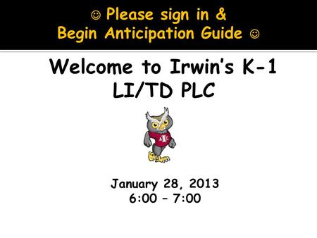 January 28, 2013 6:00 – 7:00 Welcome to Irwin's K-1 LI/TD PLC Please sign in & Begin Anticipation Guide.