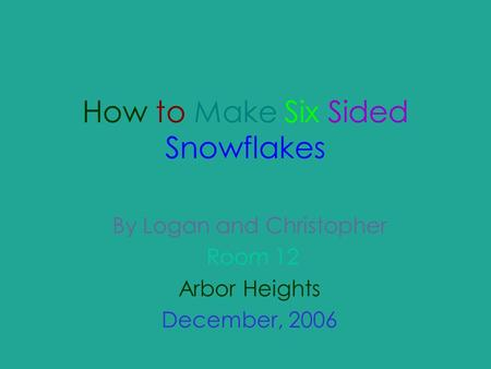 How to Make Six Sided Snowflakes By Logan and Christopher Room 12 Arbor Heights December, 2006.