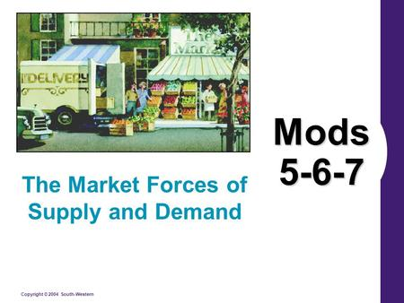 Copyright © 2004 South-Western Mods 5-6-7 The Market Forces of Supply and Demand.
