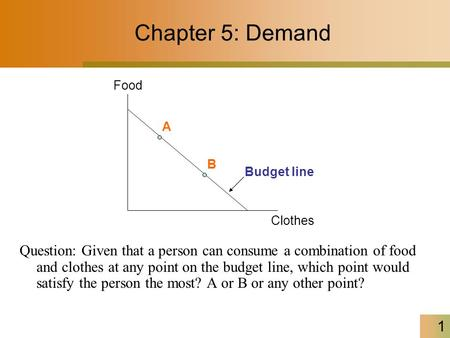 1 Chapter 5: Demand Question: Given that a person can consume a combination of food and clothes at any point on the budget line, which point would satisfy.